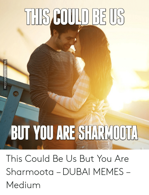 Dubai Memes: THIS COULD BE US  BUT YOU ARE SHARMOOTA  VIA DUBAIMEMES.COM This Could Be Us But You Are Sharmoota – DUBAI MEMES – Medium