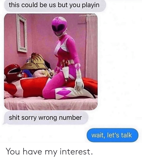 Wrong Number: this could be us but you playin  shit sorry wrong number  wait, let's talk You have my interest.