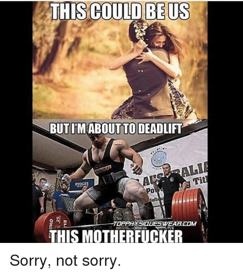 Tits, This Could Be Us, and Als: THIS COULD BE US  BUTIM ABOUT TO DEADLIFT  AL  Tit  THIS MOTHERFUCKER Sorry, not sorry.