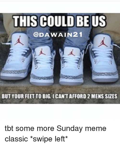 Sunday Meme: THIS COULD BE US  ODAWAIN21  BUT YOUR FEET TO BIGLICANTAFFORD2 MENS SizES tbt some more Sunday meme classic *swipe left*