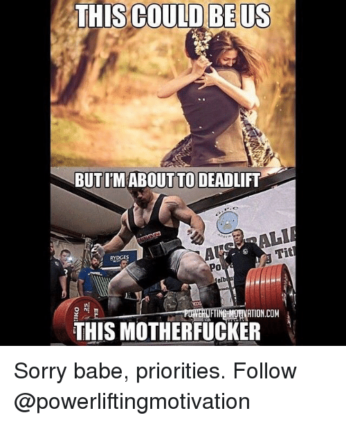 Memes, Tits, and This Could Be Us: THIS COULD BE US  THIS BUTIM ABOUT TO DEADLIFT  USTR  Tit  elb  IFTINGEMUHVATION.COM  THIS MOTHERFUCKER Sorry babe, priorities. Follow @powerliftingmotivation