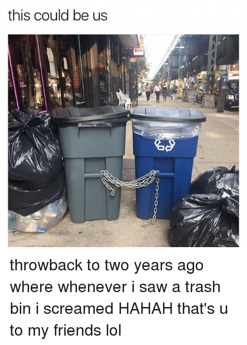 Friends, Lol, and Saw: this could be us throwback to two years ago where whenever i saw a trash bin i screamed HAHAH that's u to my friends lol