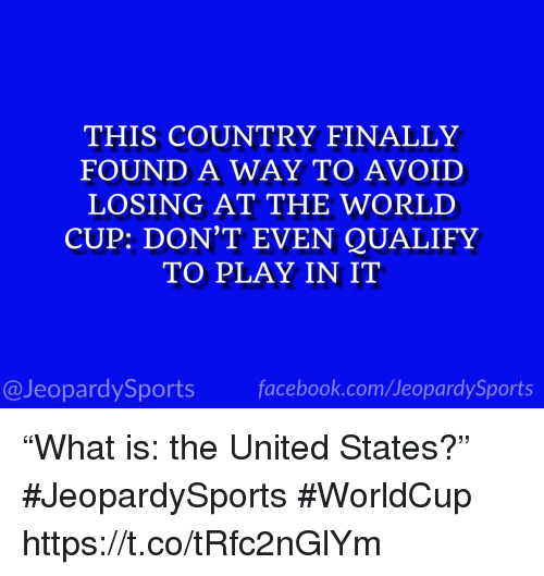"""Sports, World Cup, and United: THIS COUNTRY FINALLY  FOUND A WAY TO AVOID  LOSING AT THE WORLD  CUP: DON'T EVEN QUALIFY  TO PLAY IN IT  @JeopardySportsfacebook.com/JeopardySports """"What is: the United States?"""" #JeopardySports #WorldCup https://t.co/tRfc2nGlYm"""