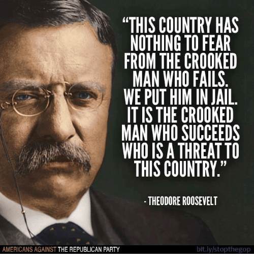 "Memes, 🤖, and Republican: ""THIS COUNTRY HAS  NOTHING TO FEAR  FROM THE CROOKED  MAN WHO FAILS  WE PUT HIMIN JAIL.  IT IS THE CROOKED  MAN WHO SUCCEEDS  WHO IS A THREAT TO  THIS COUNTRY.""  THEODORE ROOSEVELT  bit.ly/stopthegop  AMERICANS AGAINST  THE REPUBLICAN PARTY"