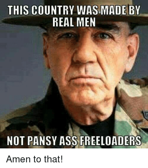 Amen To That: THIS COUNTRY WAS MADE BY  REAL MEN  NOT PANSY ASS FREELOADERS Amen to that!