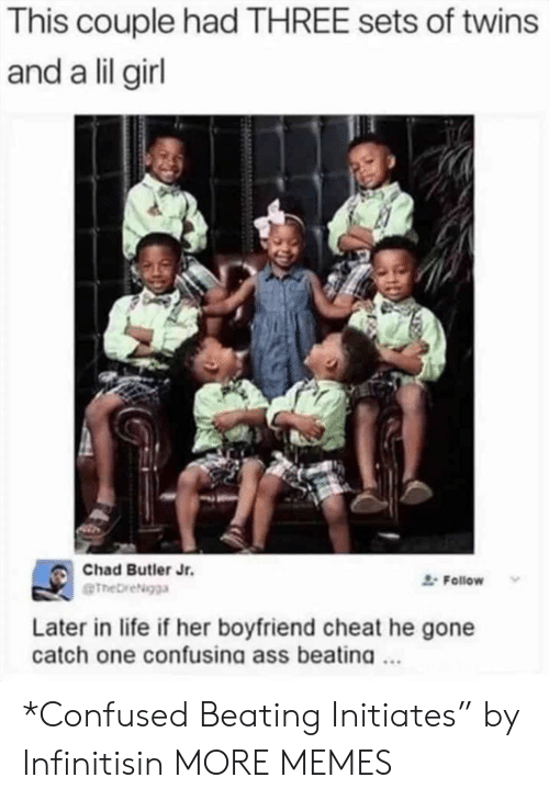 """Twins: This couple had THREE sets of twins  and a lil girl  Chad Butler Jr.  Follow  eTheDreigga  Later in life if her boyfriend cheat he gone  catch one confusina ass beatina. *Confused Beating Initiates"""" by Infinitisin MORE MEMES"""