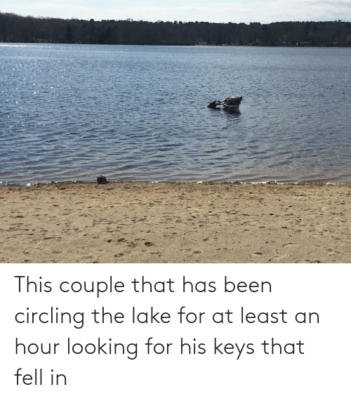 keys: This couple that has been circling the lake for at least an hour looking for his keys that fell in