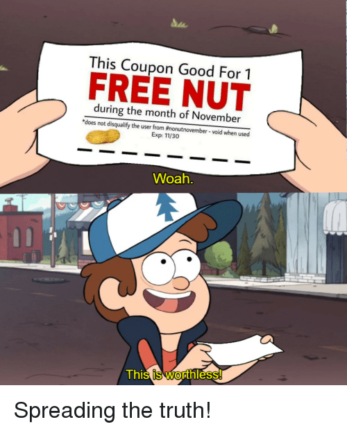 exp: This Coupon Good For 1  FREE NUT  during the month of November  *does not disqualify the user from #nonutnovember-void when used  Exp: 11/30  Woah  This is Worthless Spreading the truth!