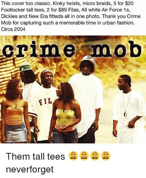 Footlocker: This cover too classic. Kinky twists, micro braids, 5 for $20  Footlocker tall tees, 2 for $89 Filas, All white Air Force 1s,  Dickies and New Era fitteds all in one photo. Thank you Crime  Mob for capturing such a memorable time in urban fashion.  Circa 2004  crime mob  FIL Them tall tees 😩😩😩😩 neverforget