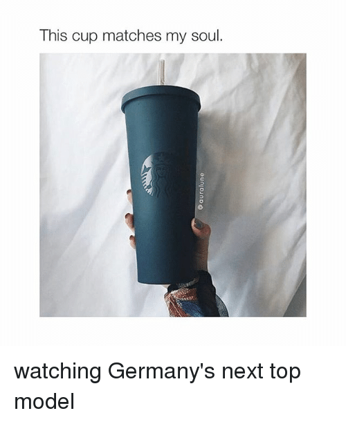 next top model: This cup matches my soul. watching Germany's next top model