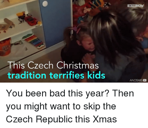 Memes, 🤖, and Republic: This Czech Christmas  tradition terrifies kids  IN THE  NOW  ANOSMIS You been bad this year?   Then you might want to skip the Czech Republic this Xmas