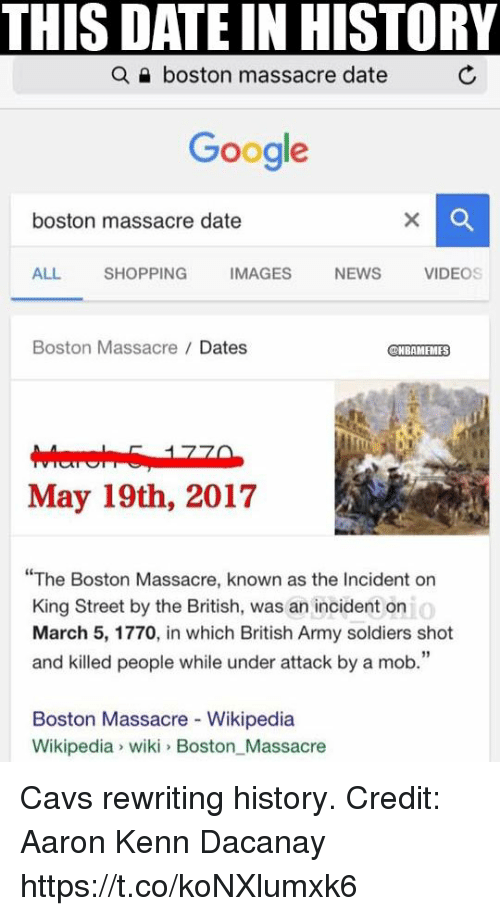 "Cavs, Google, and News: THIS DATE IN HISTORY  a boston massacre date  Google  boston massacre date  ALL.  SHOPPING  IMAGES  NEWS  VIDEOS  Boston Massacre Dates  NBAMEMES  May 19th, 2017  The Boston Massacre, known as the Incident on  o  King Street by the British, was an incident on  March 5, 1770, in which British Army soldiers shot  and killed people while under attack by a mob.""  Boston Massacre Wikipedia  Wikipedia wiki Boston Massacre Cavs rewriting history. Credit: Aaron Kenn Dacanay https://t.co/koNXlumxk6"