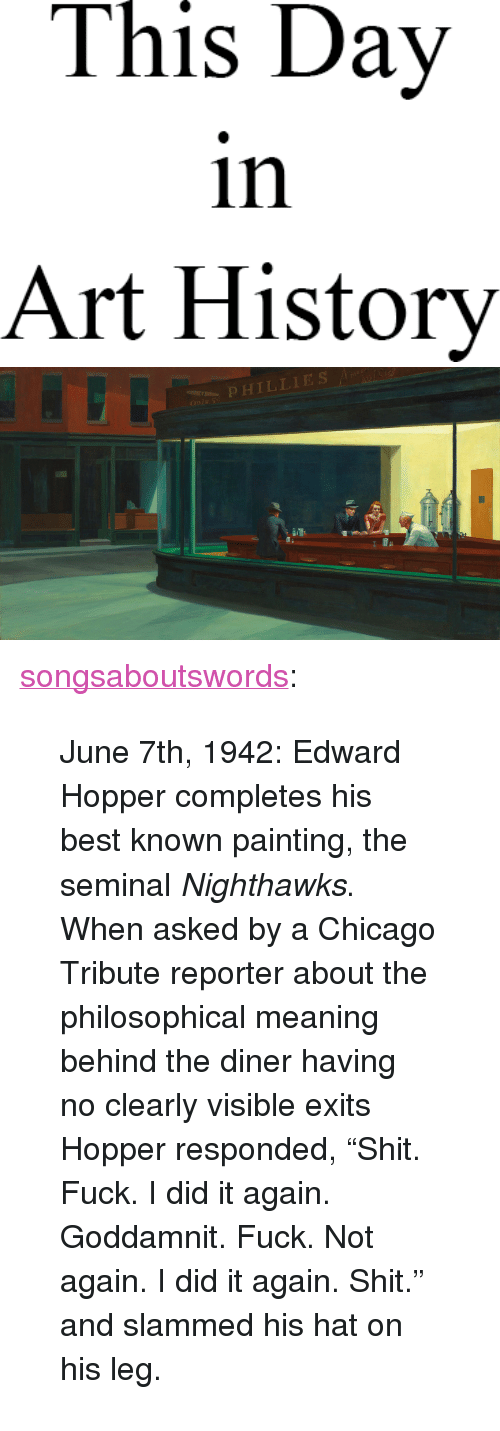 """Meaning Behind: This Day  in  Art History   OPHILLIES <p><a href=""""http://songsaboutswords.tumblr.com/post/54020999471/june-7th-1942-edward-hopper-completes-his-best"""" class=""""tumblr_blog"""">songsaboutswords</a>:</p><blockquote><p>June 7th, 1942: Edward Hopper completes his best known painting, the seminal <em>Nighthawks</em>. When asked by a Chicago Tribute reporter about the philosophical meaning behind the diner having no clearly visible exits Hopper responded, """"Shit. Fuck. I did it again. Goddamnit. Fuck. Not again. I did it again. Shit."""" and slammed his hat on his leg.</p></blockquote>"""