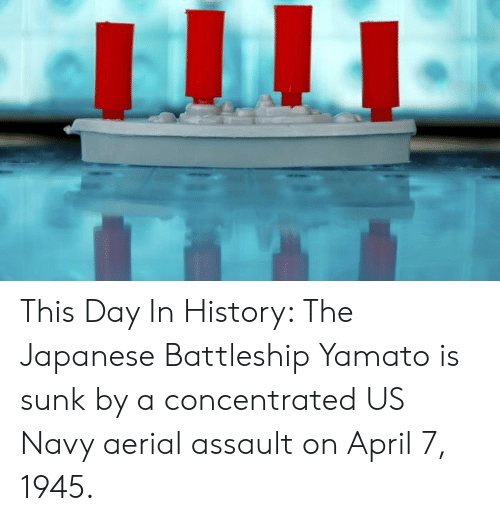 us navy: This Day In History: The Japanese Battleship Yamato is sunk by a concentrated US Navy aerial assault on April 7, 1945.