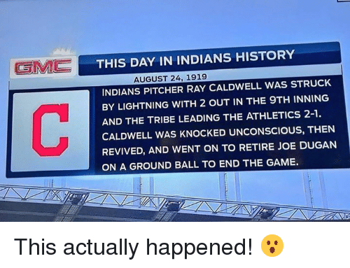 Athletics: THIS DAY IN INDIANS HISTORY  AUGUST 24, 1919  INDIANS PITCHER RAY CALDWELL WAS STRUCK  BY LIGHTNING WITH 2 OUT IN THE 9TH INNING  AND THE TRIBE LEADING THE ATHLETICS 2-1  CALDWELL WAS KNOCKED UNCONSCIOUS, THEN  REVIVED, AND WENT ON TO RETIRE JOE DUGANN  ON A GROUND BALL TO END THE GAME. This actually happened! 😮