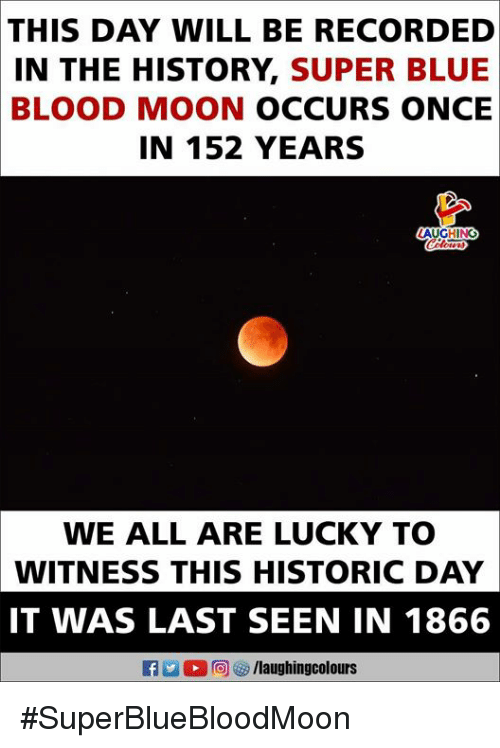 blue blood: THIS  DAY WILL BE RECORDED  IN THE HISTORY, SUPER BLUE  BLOOD MOON OCCURS ONCE  IN 152 YEARS  AUGHING  WE ALL ARE LUCKY TO  WITNESS THIS HISTORIC DAY  IT WAS LAST SEEN IN 1866 #SuperBlueBloodMoon