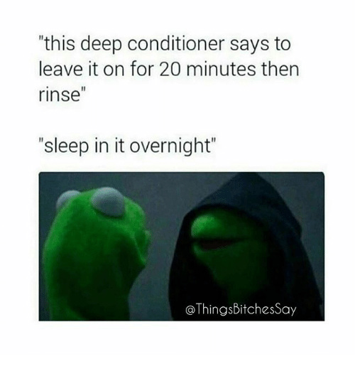 """Memes, Sleep, and 🤖: this deep conditioner says to  leave it on for 20 minutes then  rinse  """"sleep in it overnight""""  @ThingsBitchesSay"""