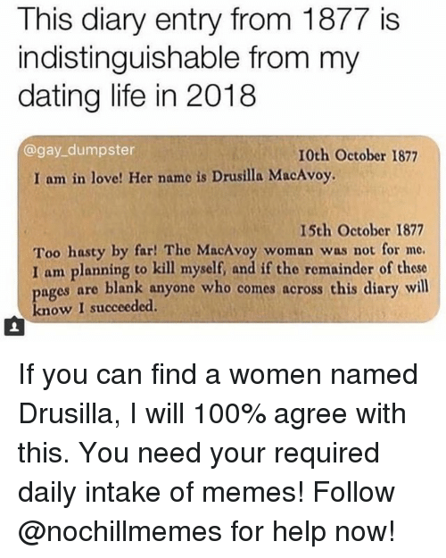 Dating Life: This diary entry from 1877 is  indistinguishable from my  dating life in 2018  @gay_dumpster  10th October 1877  I am in love! Her name is Drusilla MacAvoy.  15th October 1877  Too hasty by far! The MacAvoy woman was not for me.  I am planning to kill myself, and if the remainder of these  pages are blank anyone who comes across this diary will  know I succeeded. If you can find a women named Drusilla, I will 100% agree with this.You need your required daily intake of memes! Follow @nochillmemes for help now!