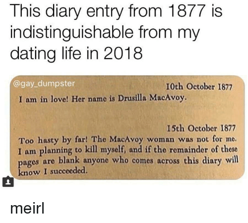 Dating Life: This diary entry from 1877 is  indistinguishable from my  dating life in 2018  @gay_dumpster  10th October 1877  I am in love! Her name is Drusilla MacAvoy.  15th October 1877  Too hasty by far! The MacAvoy woman was not for me.  I am planning to kill myself, and if the remainder of these  ages are blank anyone who comes across this diary will  know I succeeded. meirl