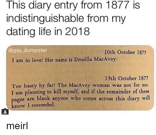 Dating Life: This diary entry from 1877 is  indistinguishable from my  dating life in 2018  @gay_dumpster  10th October 1877  I am in love! Her name is Drusilla MacAvoy.  15th October 1877  Too hasty by far! The MacAvoy woman was not for me.  I am planning to kill myself, and if the remainder of these  pages are blank anyone who comes across this diary will  know I succeeded. meirl