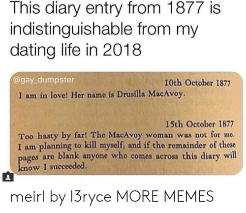 Dating Life: This diary entry from 1877 is  indistinguishable from my  dating life in 2018  @gay_dumpster  10th October 1877  I am in love! Her name is Drusilla MacAvoy.  15th October 1877  Too hasty by far! The MacAvoy woman was not for me.  I am planning to kill myself, and if the remainder of these  pages are blank anyone who comes across this diary will  know I succeeded. meirl by l3ryce MORE MEMES