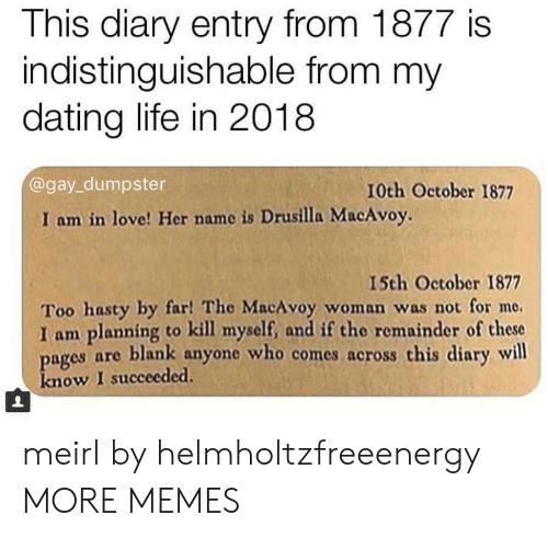 Dating Life: This diary entry from 1877 is  indistinguishable from my  dating life in 2018  @gay_dumpster  10th October 1877  I am in love! Her name is Drusilla MacAvoy.  15th October 1877  Too hasty by far! The MacAvoy woman was not for me.  I am planning to kill myself, and if the remainder of these  ages are blank anyone who comes across this diary will  know I succeeded. meirl by helmholtzfreeenergy MORE MEMES