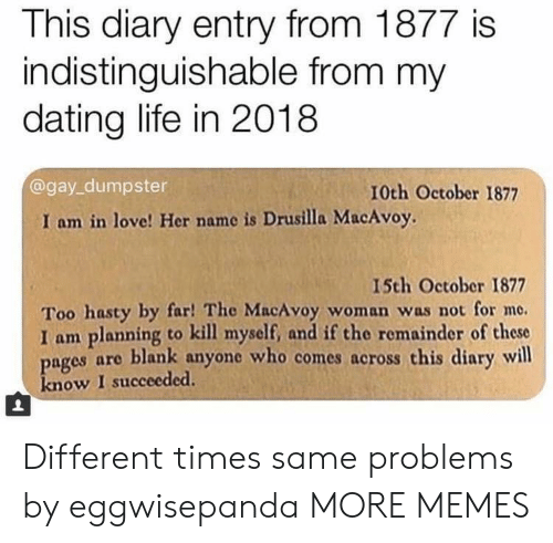 Dating Life: This diary entry from 1877 is  indistinguishable from my  dating life in 2018  @gay_dumpster  10th October 1877  I am in love! Her name is Drusilla MacAvoy.  I5th October 1877  Too hasty by far! The MacAvoy woman was not for me.  I am planning to kill myself, and if the remainder of these  ages are blank anyone who comes across this diary will  know I succeeded Different times same problems by eggwisepanda MORE MEMES