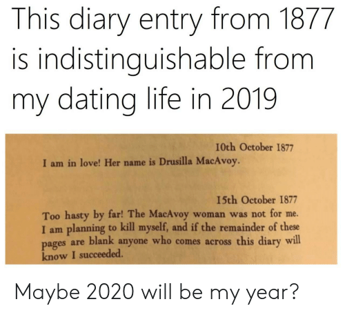 kill myself: This diary entry from 1877  is indistinguishable from  my dating life in 2019  I0th October 1877  I am in love! Her name is Drusilla MacAvoy.  15th October 1877  Too hasty by far! The MacAvoy  I am planning to kill myself, and if the remainder of these  pages are blank anyone who comes across this diary will  know I succeeded.  woman was not for me. Maybe 2020 will be my year?