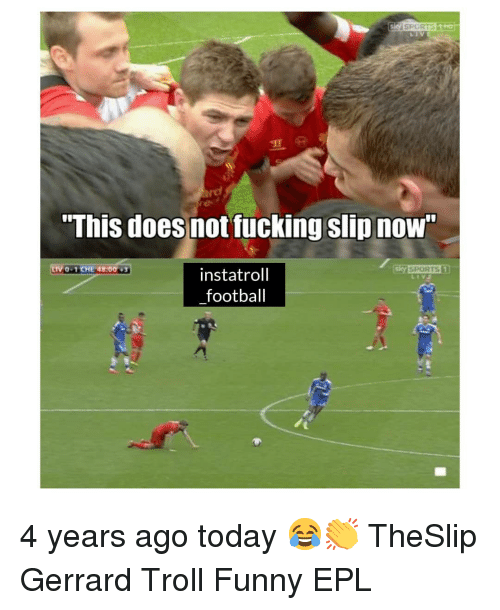 """epl: """"This does not fucking slip nOW  0-1CHE 48:00  instatroll  football 4 years ago today 😂👏 TheSlip Gerrard Troll Funny EPL"""