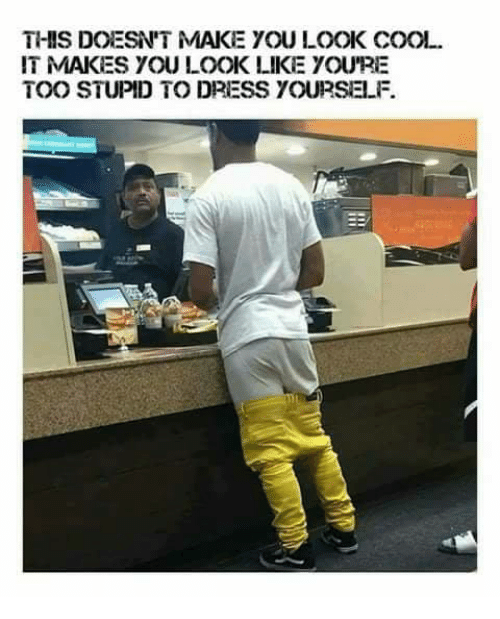 Memes, Cool, and Dress: THIS DOESN'T MAKE YOU LOOK COOL  IT MAKES YOU LOOK LIKE YOU'RE  TOO STUPID TO DRESS YOURSELF.