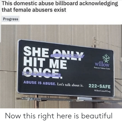 Billboard: This domestic abuse billboard acknowledging  that female abusers exist  Progress  SHE ONLY  HIT ME  ONCE.  willow  D Vele Ce  ABUSE IS ABUSE. Let's talk about it.  222-SAFE  Willew CenterNY  AR SO064 Now this right here is beautiful