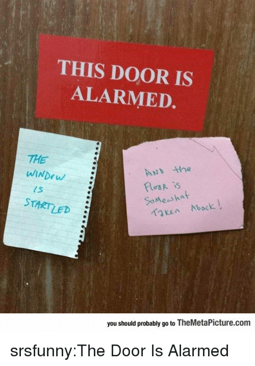 Alarmed: THIS DOOR IS  ALARMED.  THE  ND he  les is  SoMeaihat  STARTLED  Kan Aback  you should probably go to TheMetaPicture.com srsfunny:The Door Is Alarmed
