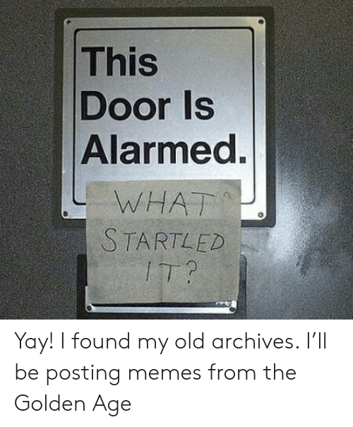 startled: This  Door Is  Alarmed.  WHAT  STARTLED  IT? Yay! I found my old archives. I'll be posting memes from the Golden Age