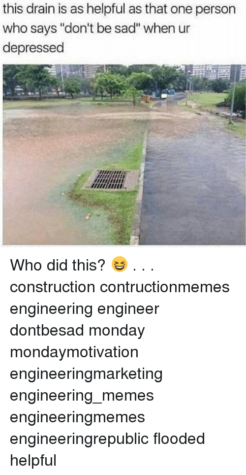 "Memes, Monday, and Engineering: this drain is as helpful as that one person  who says ""don't be sad"" when ur  depressed Who did this? 😆 . . . construction contructionmemes engineering engineer dontbesad monday mondaymotivation engineeringmarketing engineering_memes engineeringmemes engineeringrepublic flooded helpful"