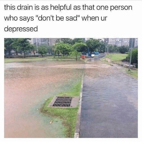 "Dank Memes, Sad, and Personal: this drain is as helpful as that one person  who says ""don't be sad"" when ur  depressed"