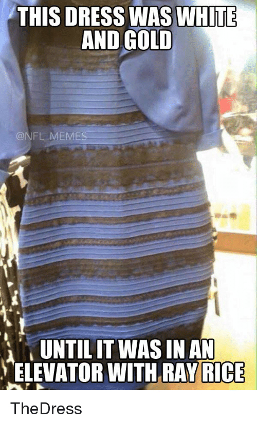 ray rice: THIS DRESS WAS WHITE  AND GOLD  NFL MEMES  UNTIL IT WAS IN AN  ELEVATOR WITH RAY RICE TheDress