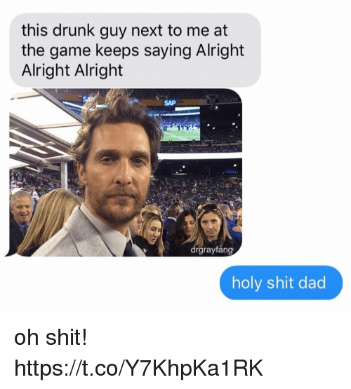 drunk guy: this drunk guy next to me at  the game keeps saying Alright  Alright Alright  SAP  rgraytang  holy shit dad oh shit! https://t.co/Y7KhpKa1RK