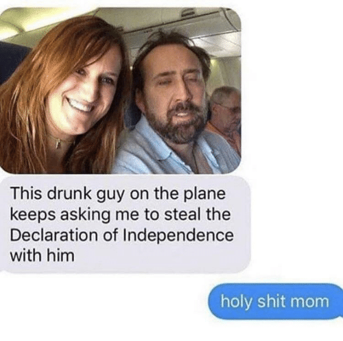 drunk guy: This drunk guy on the plane  keeps asking me to steal the  Declaration of Independence  with him  holy shit mom