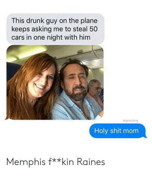 drunk guy: This drunk guy on the plane  keeps asking me to steal 50  cars in one night with him  drgrayfang  Holy shit mom Memphis f**kin Raines