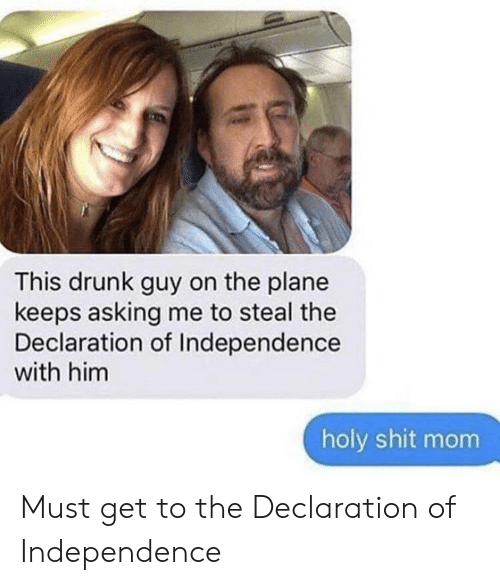 drunk guy: This drunk guy on the plane  keeps asking me to steal the  Declaration of Independence  with him  holy shit mom Must get to the Declaration of Independence