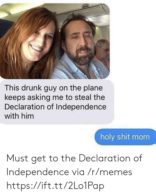 drunk guy: This drunk guy on the plane  keeps asking me to steal the  Declaration of Independence  with him  holy shit mom Must get to the Declaration of Independence via /r/memes https://ift.tt/2Lo1Pap