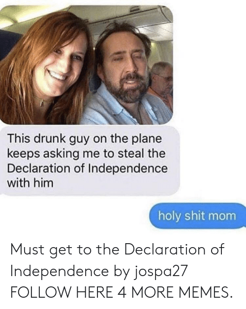 drunk guy: This drunk guy on the plane  keeps asking me to steal the  Declaration of Independence  with him  holy shit mom Must get to the Declaration of Independence by jospa27 FOLLOW HERE 4 MORE MEMES.