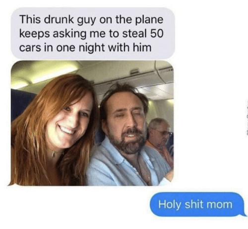 drunk guy: This drunk guy on the plane  keeps asking me to steal 50  cars in one night with him  Holy shit mom