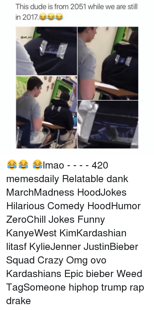 Memes, 🤖, and Weeds: This dude is from 2051 while we are still  in 2017. 😂😂 😂lmao - - - - 420 memesdaily Relatable dank MarchMadness HoodJokes Hilarious Comedy HoodHumor ZeroChill Jokes Funny KanyeWest KimKardashian litasf KylieJenner JustinBieber Squad Crazy Omg ovo Kardashians Epic bieber Weed TagSomeone hiphop trump rap drake