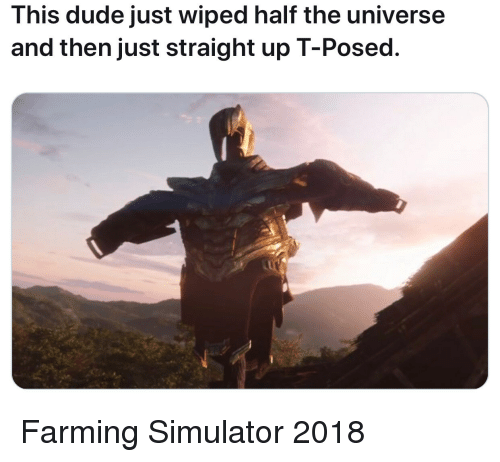 Simulator: This dude just wiped half the universe  and then just straight up T-Posed. Farming Simulator 2018