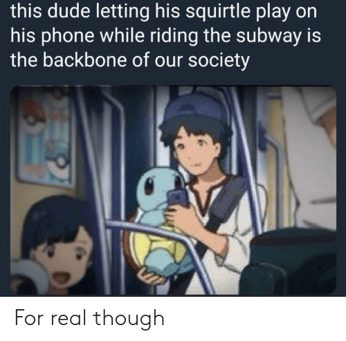 backbone: this dude letting his squirtle play on  his phone while riding the subway is  the backbone of our society For real though