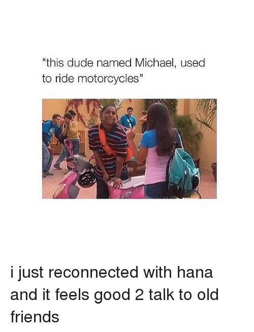 "Dude, Friends, and Good: ""this dude named Michael, used  to ride motorcycles"" i just reconnected with hana and it feels good 2 talk to old friends"