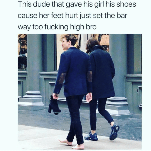 This Dude: This dude that gave his girl his shoes  cause her feet hurt just set the bar  way too fucking high bro
