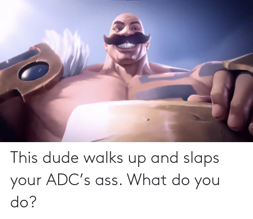 Slaps: This dude walks up and slaps your ADC's ass. What do you do?