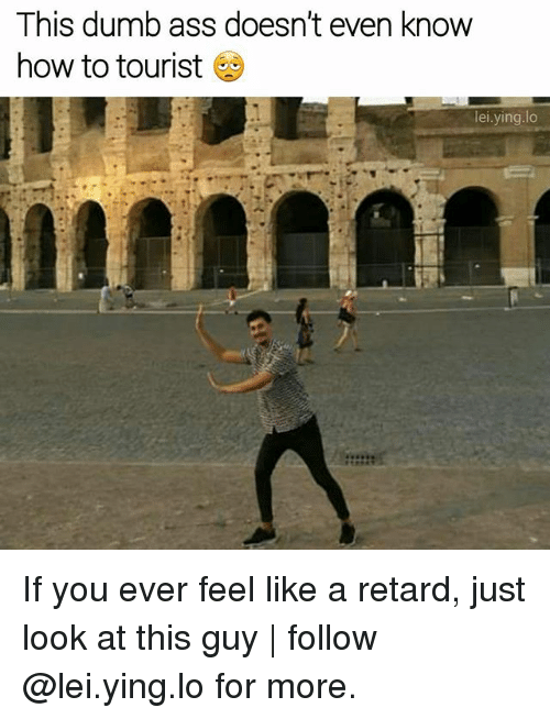 Retardism: This dumb ass doesn't even know  how to tourist  lei ying lo If you ever feel like a retard, just look at this guy   follow @lei.ying.lo for more.